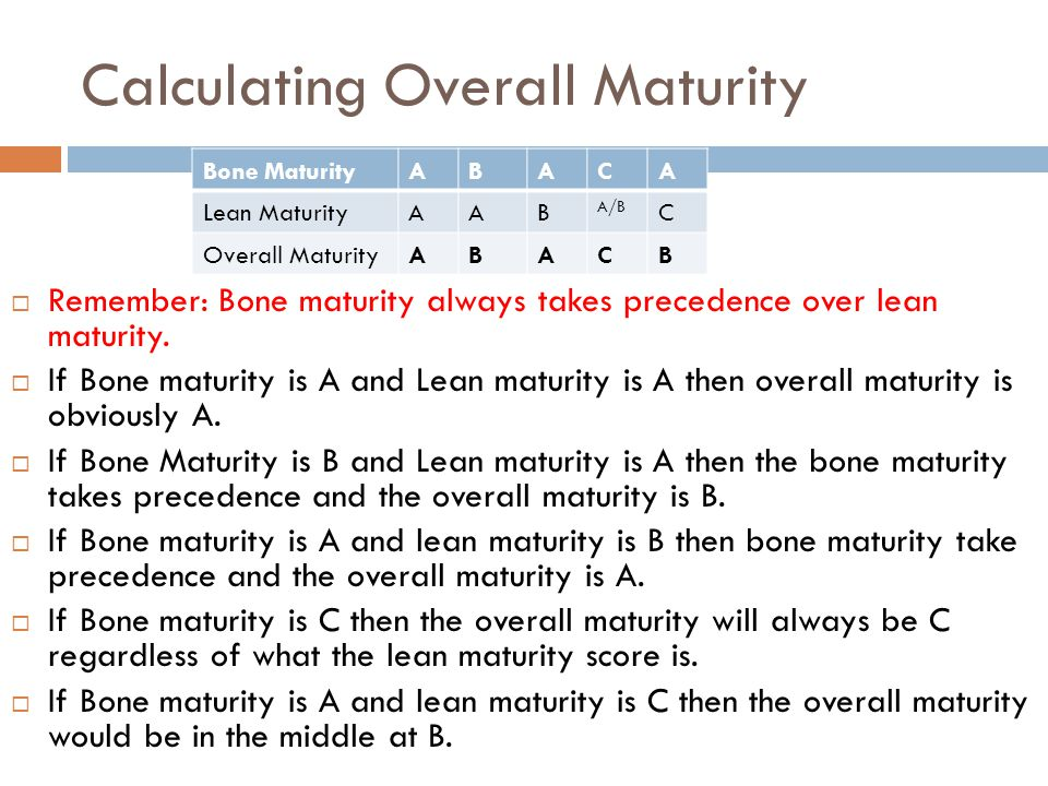Calculating Overall Maturity Remember: Bone maturity always takes precedence over lean maturity. If Bone maturity is A and Lean maturity is A then ove