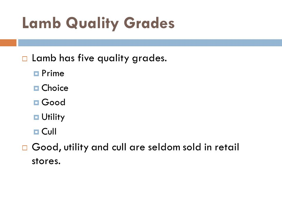 Lamb Quality Grades Lamb has five quality grades. Prime Choice Good Utility Cull Good, utility and cull are seldom sold in retail stores.