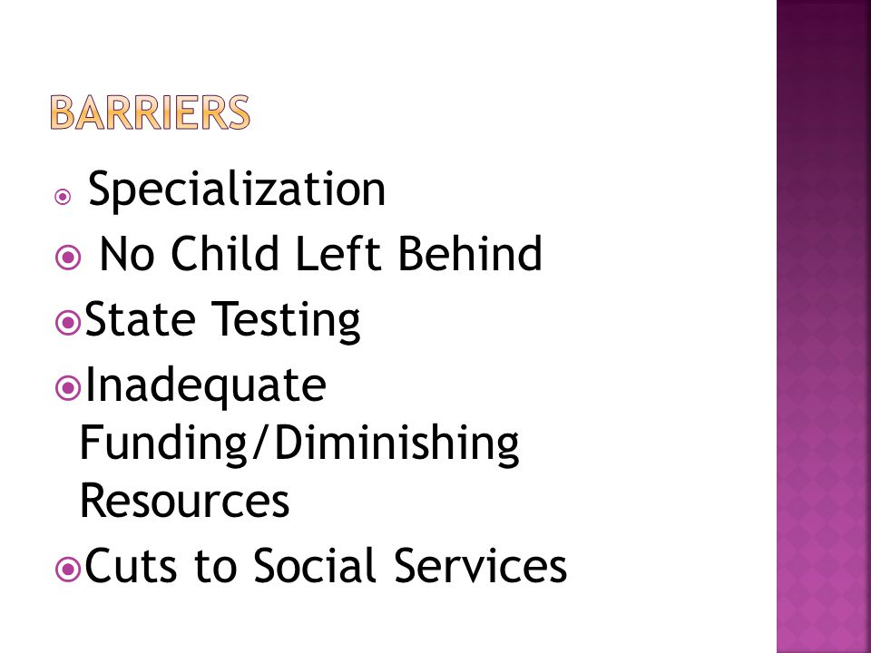 Specialization No Child Left Behind State Testing Inadequate Funding/Diminishing Resources Cuts to Social Services