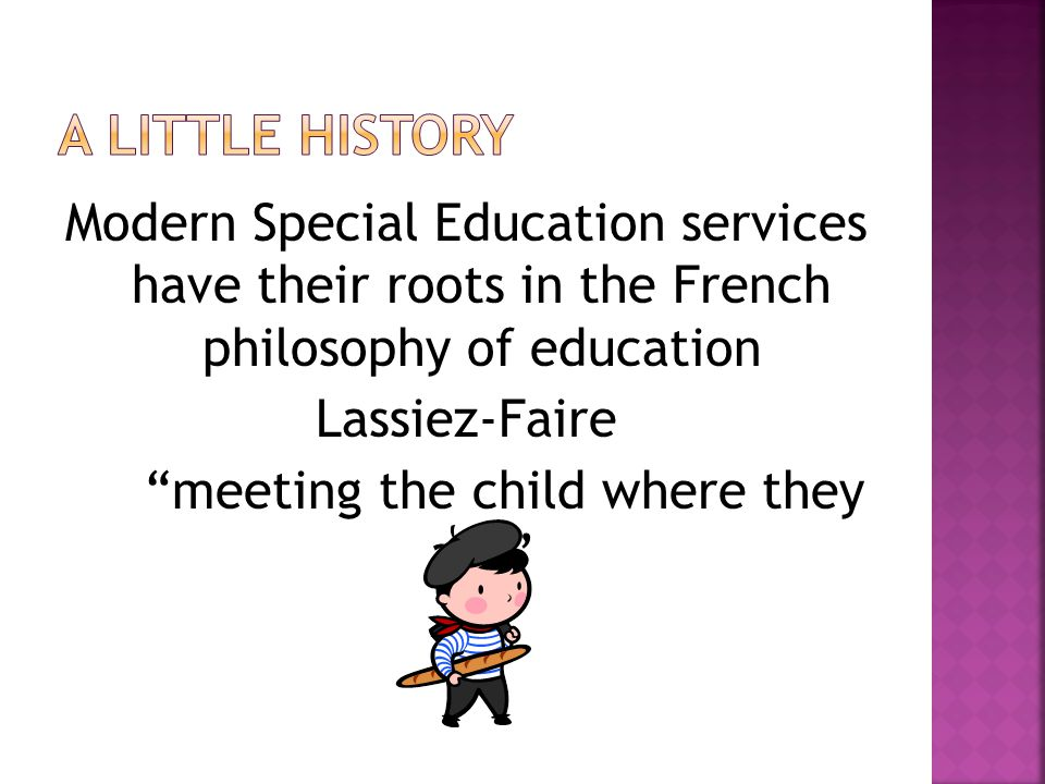 Modern Special Education services have their roots in the French philosophy of education Lassiez-Faire meeting the child where they are