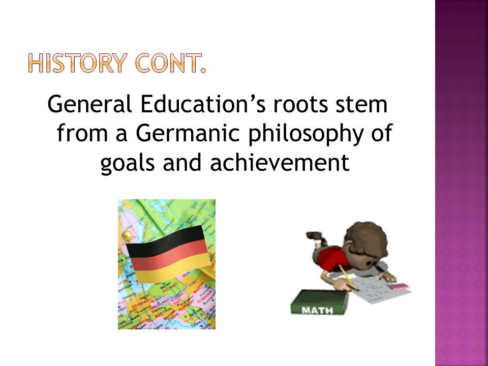General Educations roots stem from a Germanic philosophy of goals and achievement