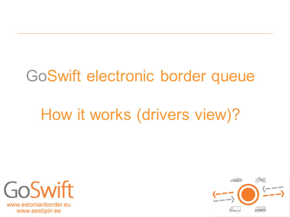 20.05 girf - 2010 - dokumendi nimi GoSwift electronic border queue How it works (drivers view)?