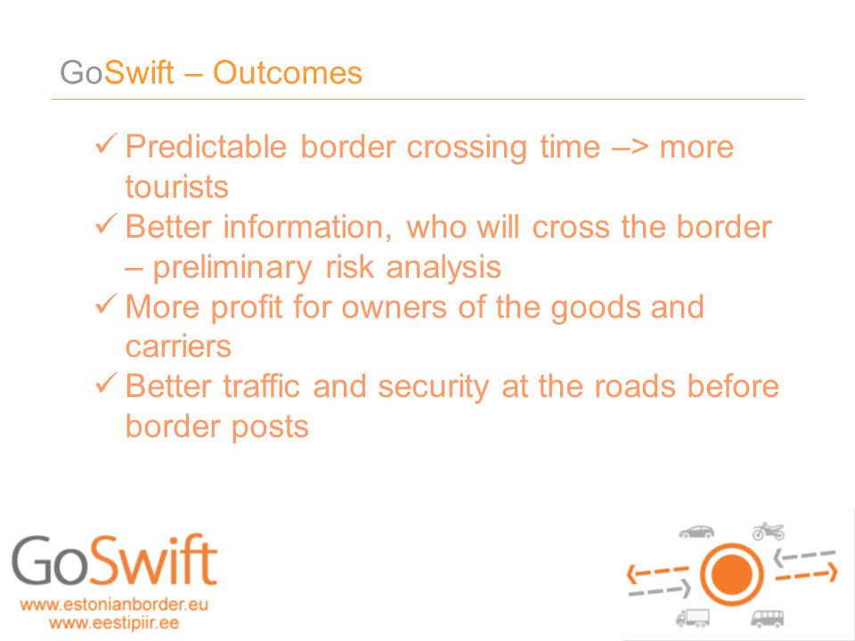 GoSwift – Outcomes Predictable border crossing time –> more tourists Better information, who will cross the border – preliminary risk analysis More pr