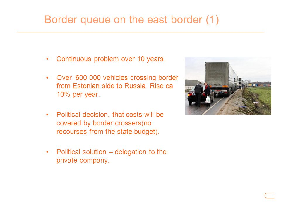 Border queue on the east border (1) Continuous problem over 10 years. Over 600 000 vehicles crossing border from Estonian side to Russia. Rise ca 10%