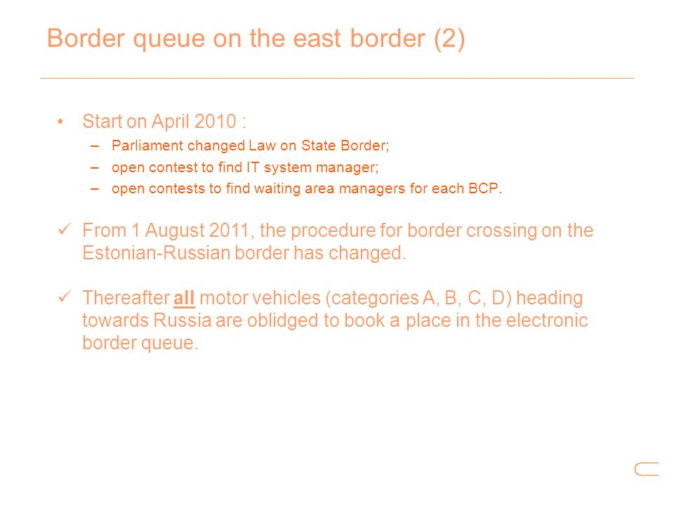 Border queue on the east border (2) Start on April 2010 : –Parliament changed Law on State Border; –open contest to find IT system manager; –open cont