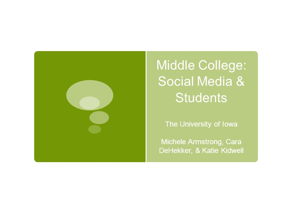 Middle College: Social Media & Students The University of Iowa Michele Armstrong, Cara DeHekker, & Katie Kidwell