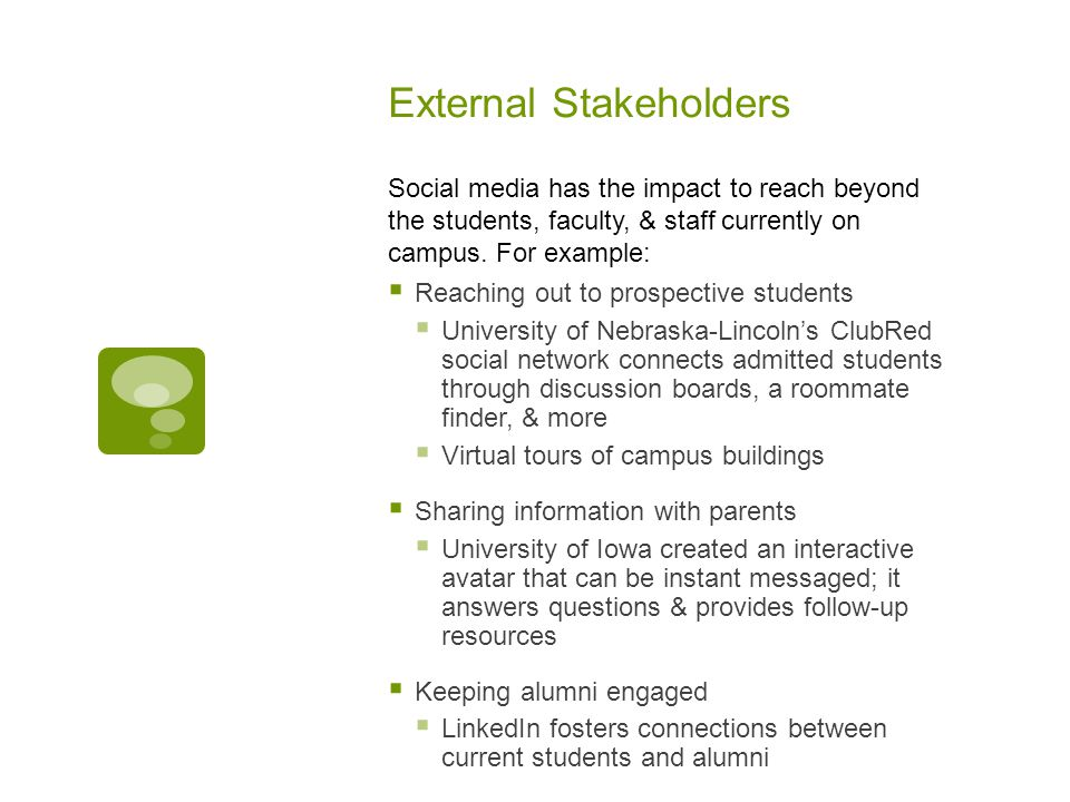 External Stakeholders Reaching out to prospective students University of Nebraska-Lincolns ClubRed social network connects admitted students through discussion boards, a roommate finder, & more Virtual tours of campus buildings Sharing information with parents University of Iowa created an interactive avatar that can be instant messaged; it answers questions & provides follow-up resources Keeping alumni engaged LinkedIn fosters connections between current students and alumni Social media has the impact to reach beyond the students, faculty, & staff currently on campus.