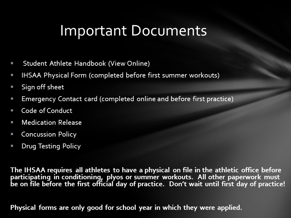 Important Documents Student Athlete Handbook (View Online) IHSAA Physical Form (completed before first summer workouts) Sign off sheet Emergency Contact card (completed online and before first practice) Code of Conduct Medication Release Concussion Policy Drug Testing Policy The IHSAA requires all athletes to have a physical on file in the athletic office before participating in conditioning, plyos or summer workouts.