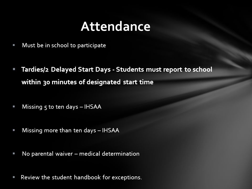 Attendance Must be in school to participate Tardies/2 Delayed Start Days - Students must report to school within 30 minutes of designated start time Missing 5 to ten days – IHSAA Missing more than ten days – IHSAA No parental waiver – medical determination Review the student handbook for exceptions.