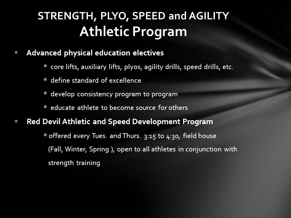 STRENGTH, PLYO, SPEED and AGILITY Athletic Program Advanced physical education electives * core lifts, auxiliary lifts, plyos, agility drills, speed drills, etc.