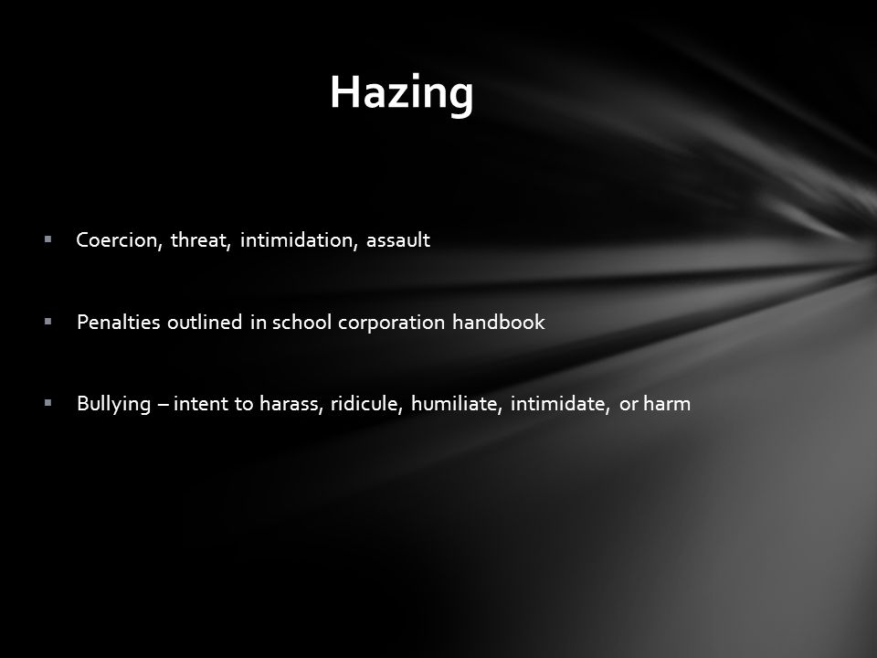 Hazing Coercion, threat, intimidation, assault Penalties outlined in school corporation handbook Bullying – intent to harass, ridicule, humiliate, intimidate, or harm