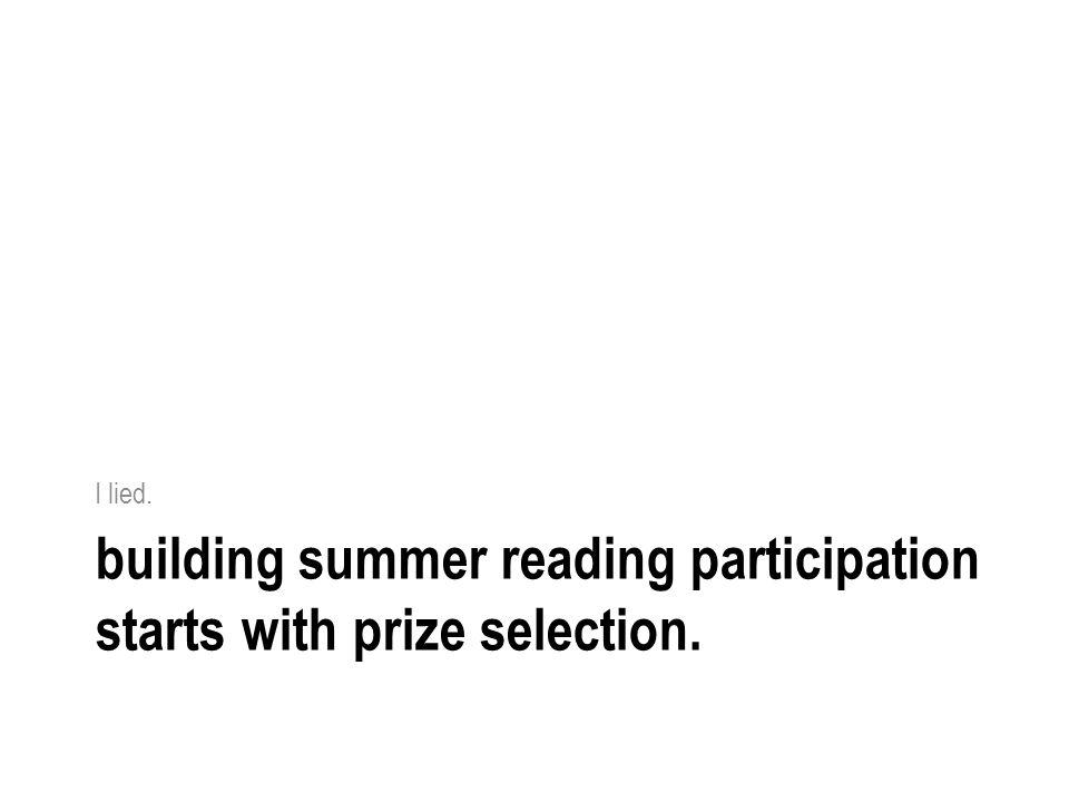building summer reading participation starts with prize selection. I lied.