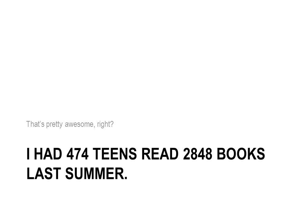 I HAD 474 TEENS READ 2848 BOOKS LAST SUMMER. Thats pretty awesome, right