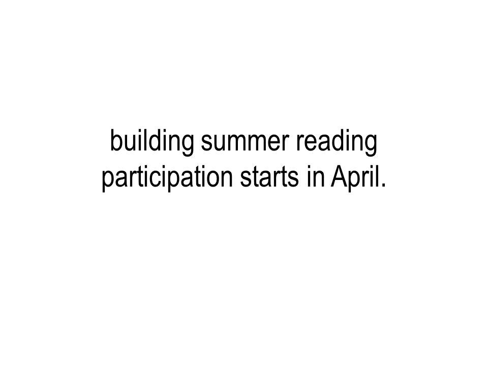 building summer reading participation starts in April.