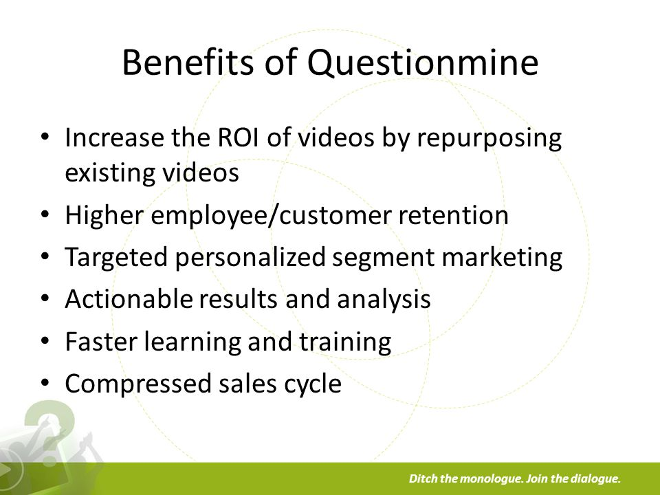 a Ditch the monologue. Join the dialogue. Benefits of Questionmine Increase the ROI of videos by repurposing existing videos Higher employee/customer