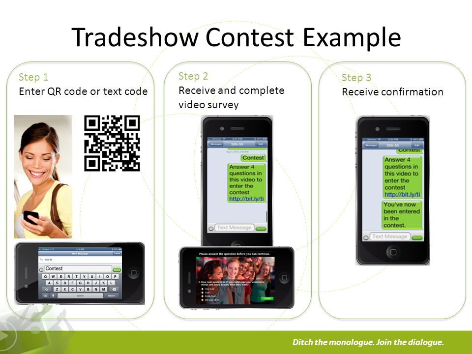 a Ditch the monologue. Join the dialogue. Tradeshow Contest Example Step 1 Enter QR code or text code Step 2 Receive and complete video survey Step 3