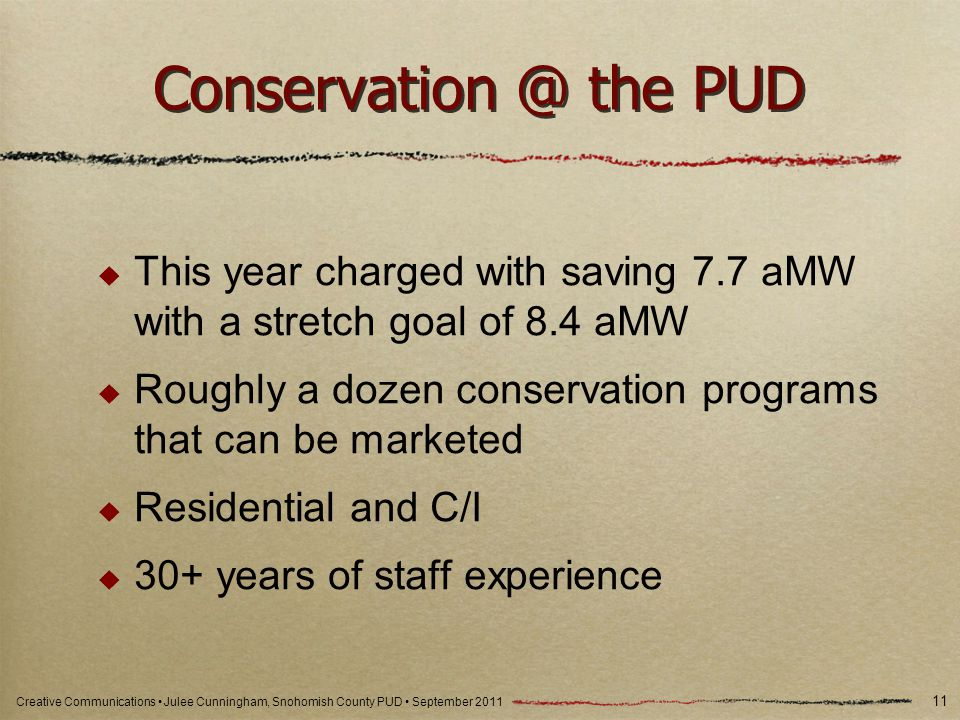 Creative Communications Julee Cunningham, Snohomish County PUD September 2011 Conservation @ the PUD This year charged with saving 7.7 aMW with a stretch goal of 8.4 aMW Roughly a dozen conservation programs that can be marketed Residential and C/I 30+ years of staff experience 11