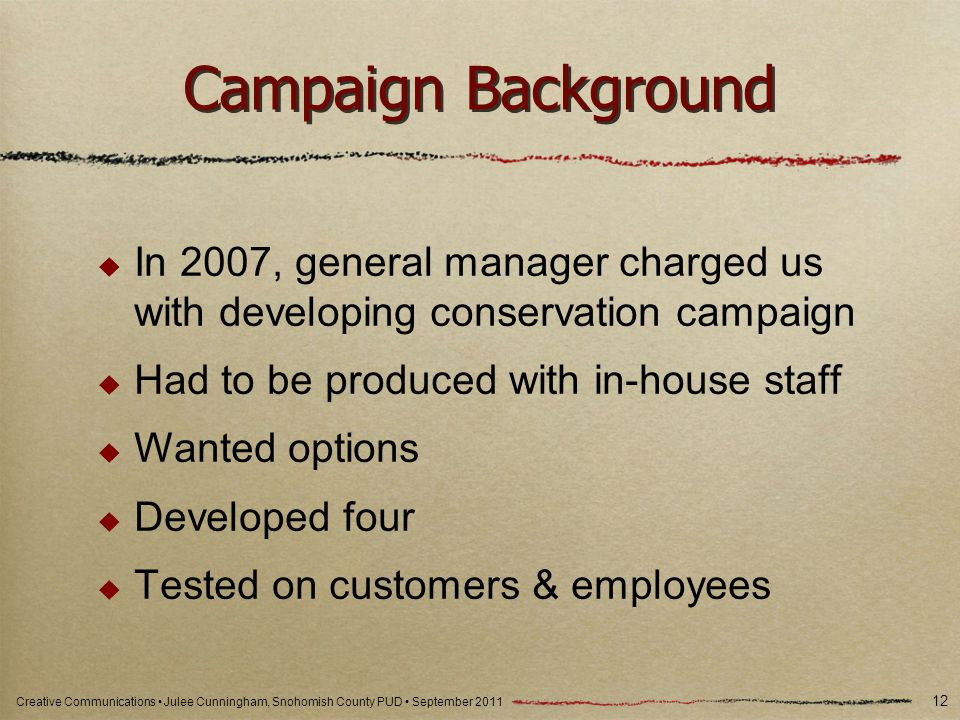 Creative Communications Julee Cunningham, Snohomish County PUD September 2011 Campaign Background In 2007, general manager charged us with developing conservation campaign Had to be produced with in-house staff Wanted options Developed four Tested on customers & employees 12