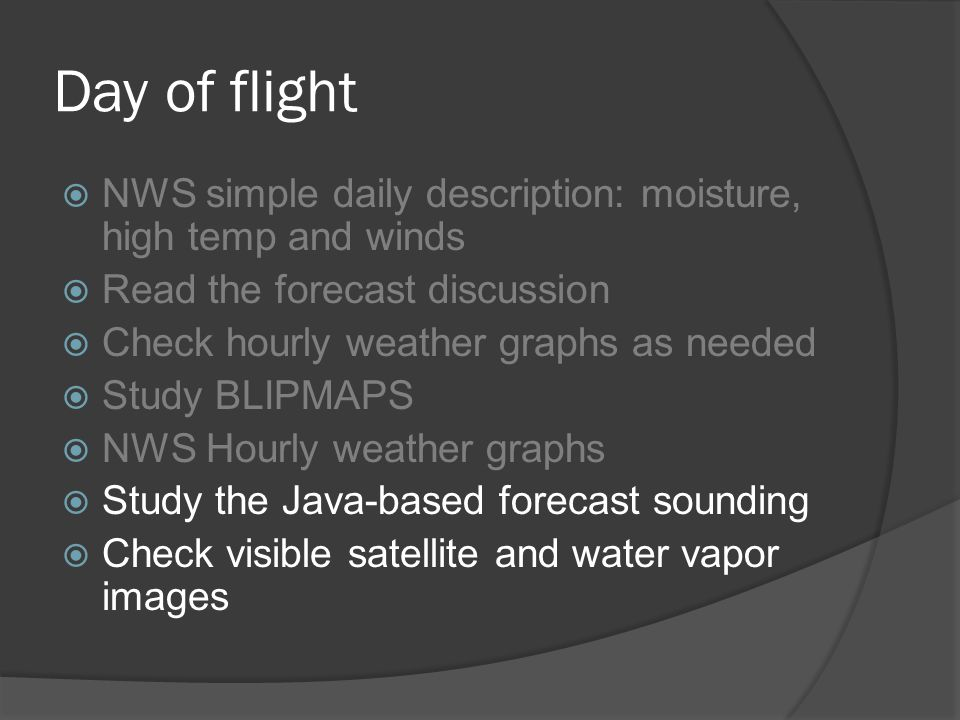 Day of flight NWS simple daily description: moisture, high temp and winds Read the forecast discussion Check hourly weather graphs as needed Study BLIPMAPS NWS Hourly weather graphs Study the Java-based forecast sounding Check visible satellite and water vapor images