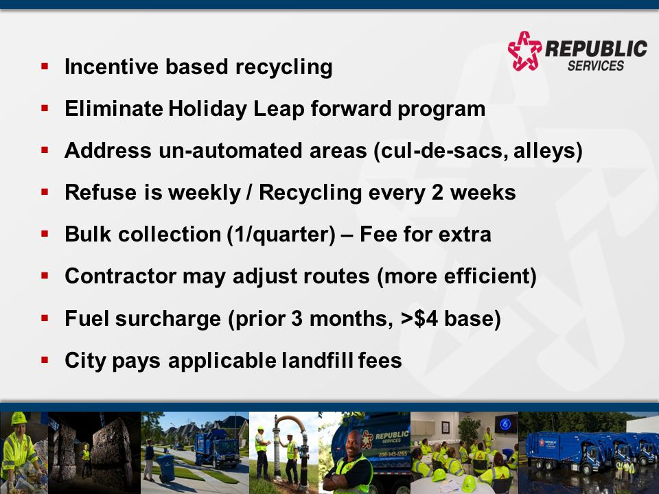Incentive based recycling Eliminate Holiday Leap forward program Address un-automated areas (cul-de-sacs, alleys) Refuse is weekly / Recycling every 2 weeks Bulk collection (1/quarter) – Fee for extra Contractor may adjust routes (more efficient) Fuel surcharge (prior 3 months, >$4 base) City pays applicable landfill fees