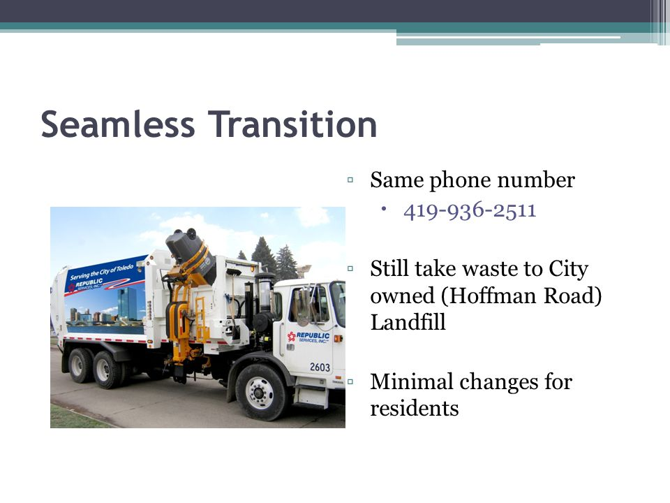 Seamless Transition Same phone number 419-936-2511 Still take waste to City owned (Hoffman Road) Landfill Minimal changes for residents