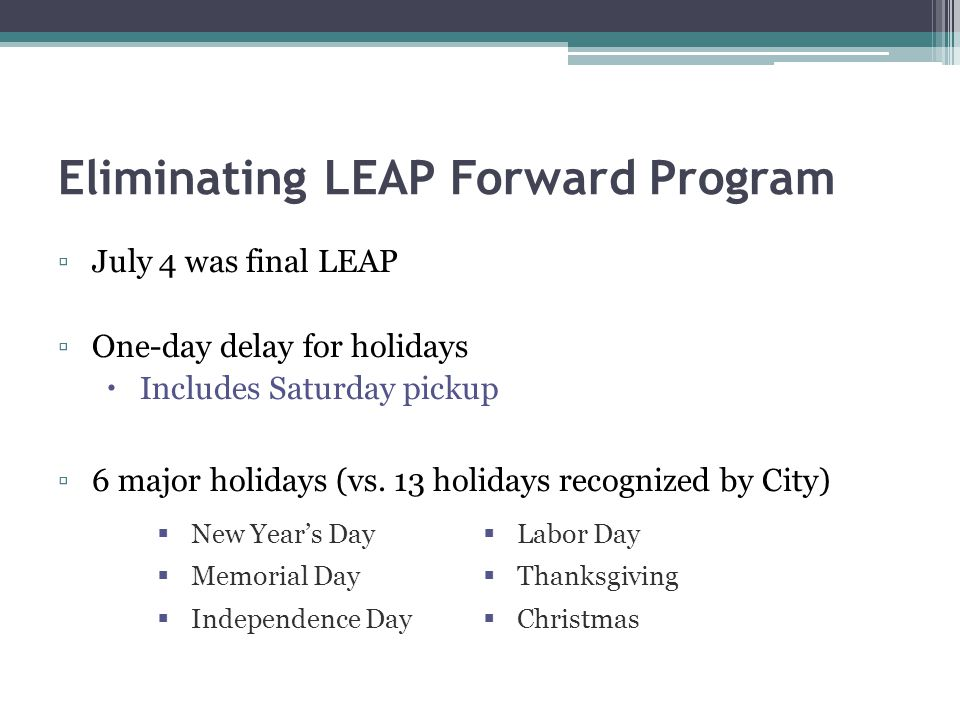Eliminating LEAP Forward Program July 4 was final LEAP One-day delay for holidays Includes Saturday pickup 6 major holidays (vs.