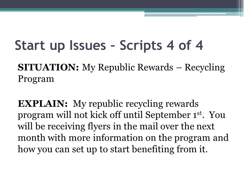 Start up Issues – Scripts 4 of 4 SITUATION: My Republic Rewards – Recycling Program EXPLAIN: My republic recycling rewards program will not kick off until September 1 st.