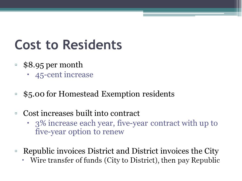 Cost to Residents $8.95 per month 45-cent increase $5.00 for Homestead Exemption residents Cost increases built into contract 3% increase each year, five-year contract with up to five-year option to renew Republic invoices District and District invoices the City Wire transfer of funds (City to District), then pay Republic