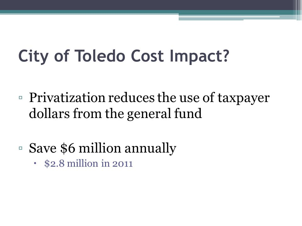 City of Toledo Cost Impact? Privatization reduces the use of taxpayer dollars from the general fund Save $6 million annually $2.8 million in 2011