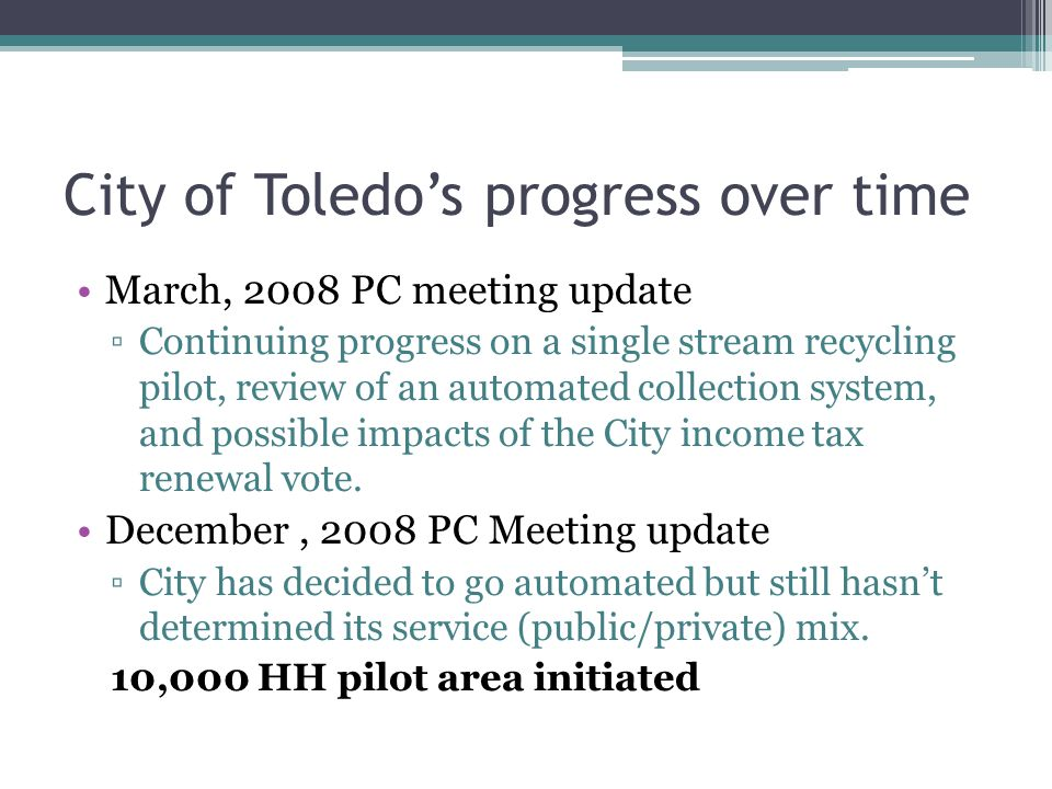 City of Toledos progress over time March, 2008 PC meeting update Continuing progress on a single stream recycling pilot, review of an automated collection system, and possible impacts of the City income tax renewal vote.