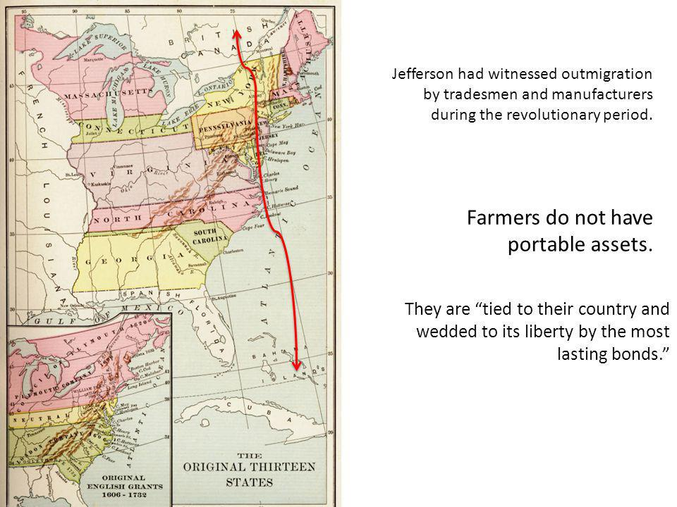 Farmers do not have portable assets. They are tied to their country and wedded to its liberty by the most lasting bonds. Jefferson had witnessed outmi