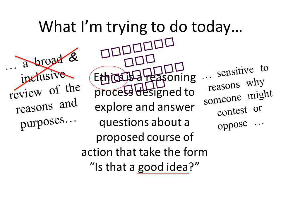What Im trying to do today… Ethics is a reasoning process designed to explore and answer questions about a proposed course of action that take the for