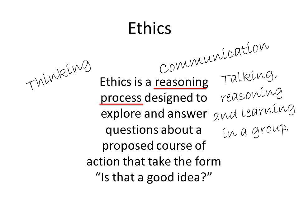 Ethics Ethics is a reasoning process designed to explore and answer questions about a proposed course of action that take the form Is that a good idea