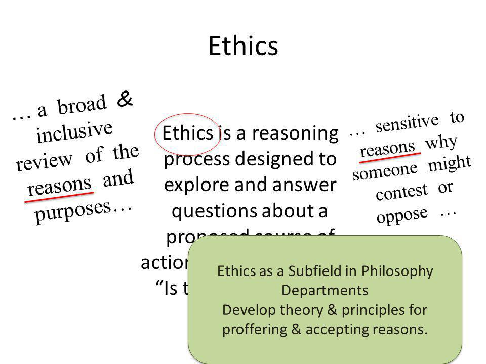 Ethics as a Subfield in Philosophy Departments Develop theory & principles for proffering & accepting reasons.