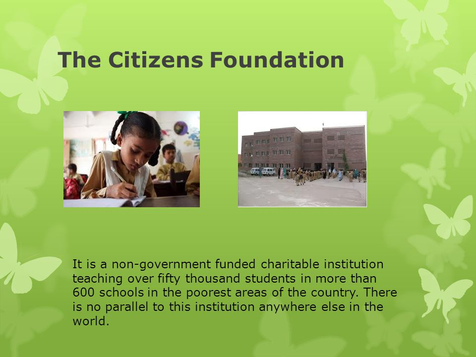 The Citizens Foundation It is a non-government funded charitable institution teaching over fifty thousand students in more than 600 schools in the poo