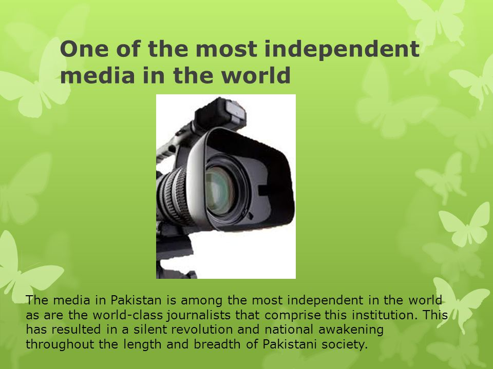 One of the most independent media in the world The media in Pakistan is among the most independent in the world as are the world-class journalists tha