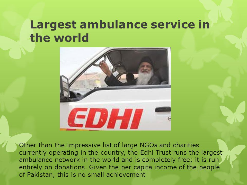 Largest ambulance service in the world Other than the impressive list of large NGOs and charities currently operating in the country, the Edhi Trust r