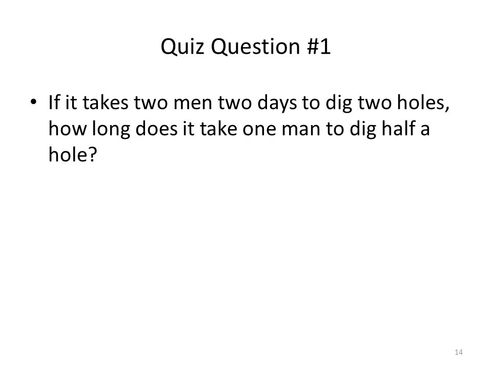 Quiz Question #1 If it takes two men two days to dig two holes, how long does it take one man to dig half a hole.
