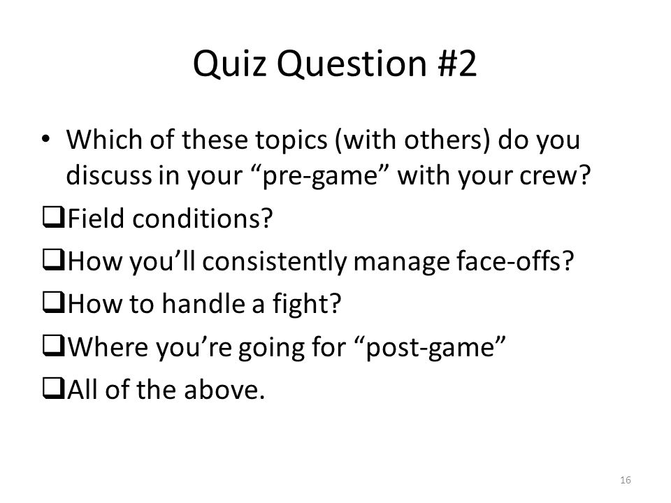 Quiz Question #2 Which of these topics (with others) do you discuss in your pre-game with your crew.