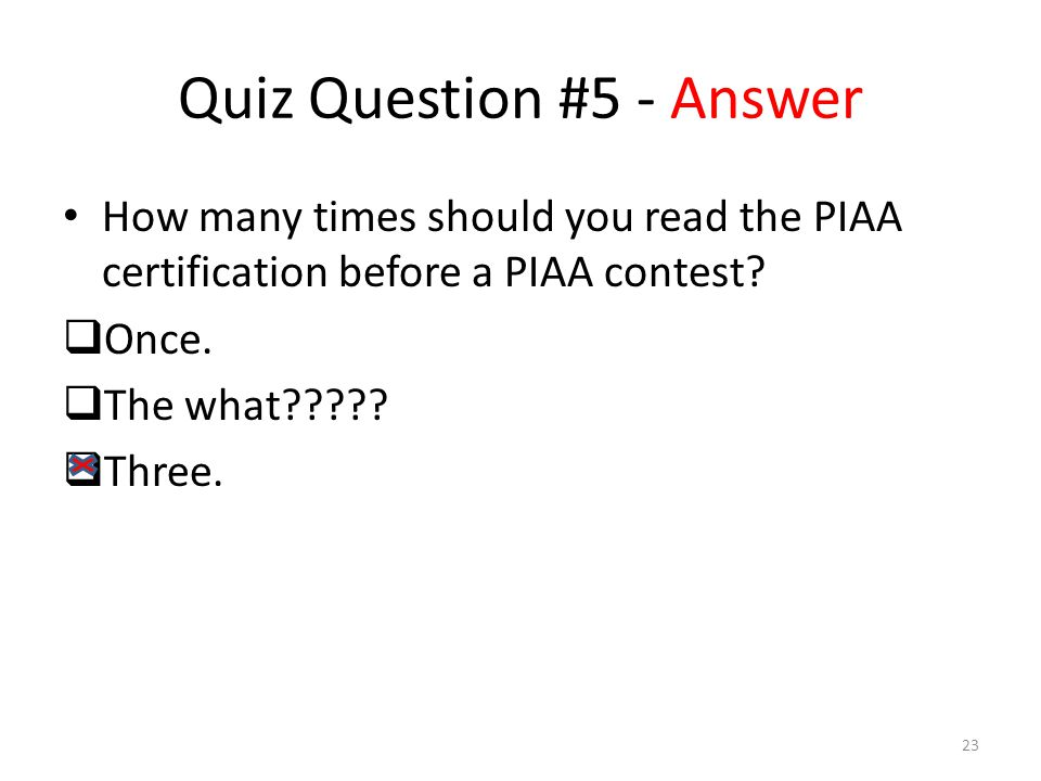 Quiz Question #5 - Answer How many times should you read the PIAA certification before a PIAA contest.