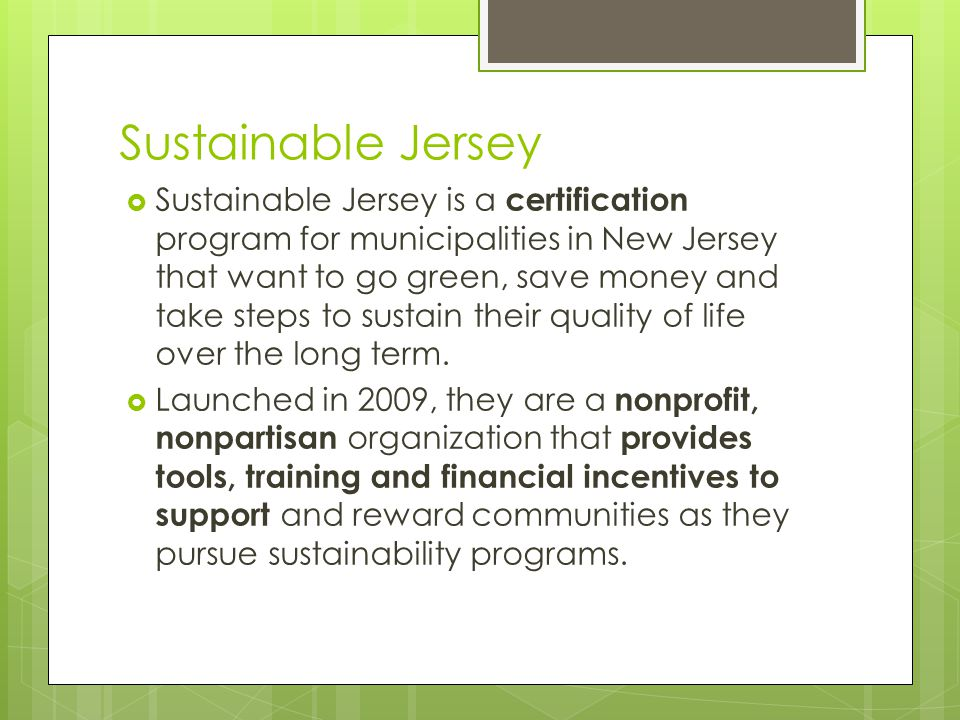 Sustainable Jersey Sustainable Jersey is a certification program for municipalities in New Jersey that want to go green, save money and take steps to