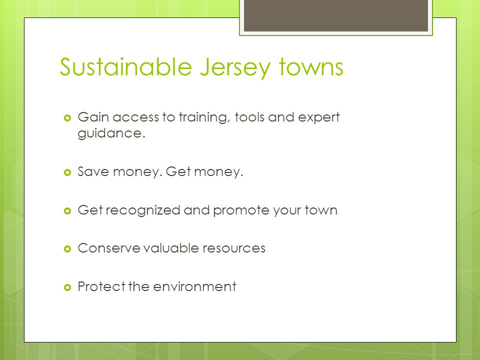Sustainable Jersey towns Gain access to training, tools and expert guidance. Save money. Get money. Get recognized and promote your town Conserve valu