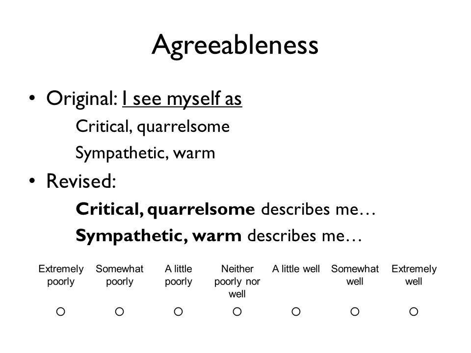 Agreeableness Original: I see myself as Critical, quarrelsome Sympathetic, warm Revised: Critical, quarrelsome describes me… Sympathetic, warm describes me…