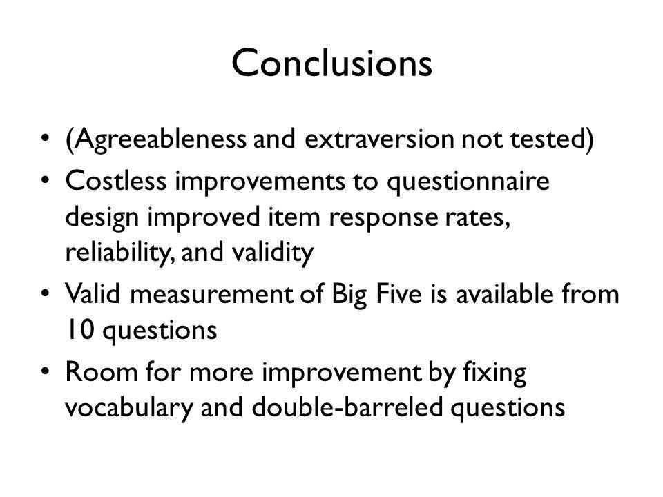 Conclusions (Agreeableness and extraversion not tested) Costless improvements to questionnaire design improved item response rates, reliability, and validity Valid measurement of Big Five is available from 10 questions Room for more improvement by fixing vocabulary and double-barreled questions