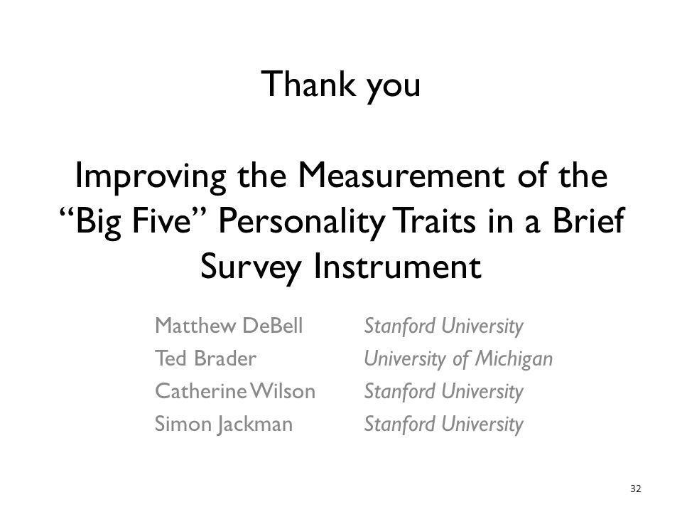 32 Thank you Improving the Measurement of the Big Five Personality Traits in a Brief Survey Instrument Matthew DeBell Ted Brader Catherine Wilson Simon Jackman Stanford University University of Michigan Stanford University