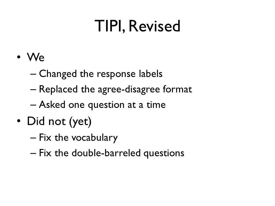 TIPI, Revised We – Changed the response labels – Replaced the agree-disagree format – Asked one question at a time Did not (yet) – Fix the vocabulary – Fix the double-barreled questions