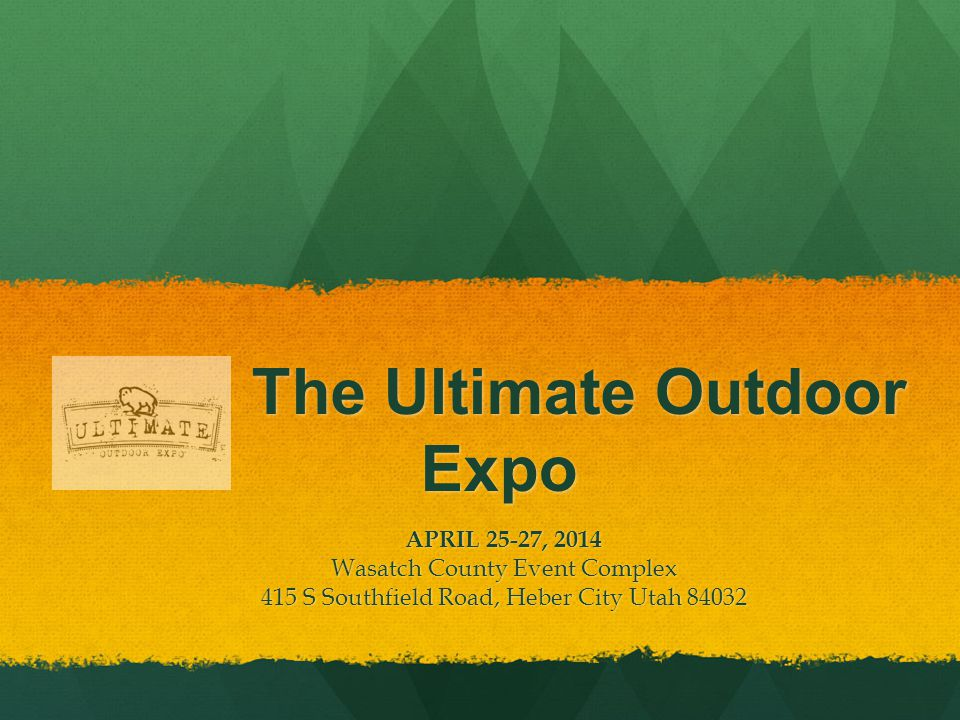 The Ultimate Outdoor Expo The Ultimate Outdoor Expo APRIL 25-27, 2014 Wasatch County Event Complex 415 S Southfield Road, Heber City Utah 84032