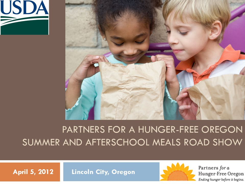 PARTNERS FOR A HUNGER-FREE OREGON SUMMER AND AFTERSCHOOL MEALS ROAD SHOW April 5, 2012 Lincoln City, Oregon