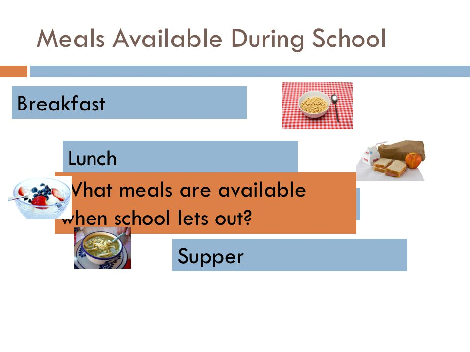 Meals Available During School Breakfast Lunch Snacks Supper What meals are available when school lets out?