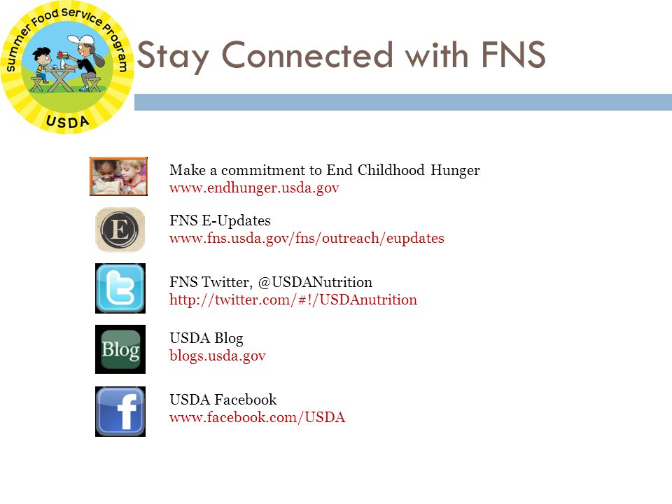 Stay Connected with FNS FNS E-Updates www.fns.usda.gov/fns/outreach/eupdates FNS Twitter, @USDANutrition http://twitter.com/#!/USDAnutrition USDA Blog blogs.usda.gov USDA Facebook www.facebook.com/USDA Make a commitment to End Childhood Hunger www.endhunger.usda.gov